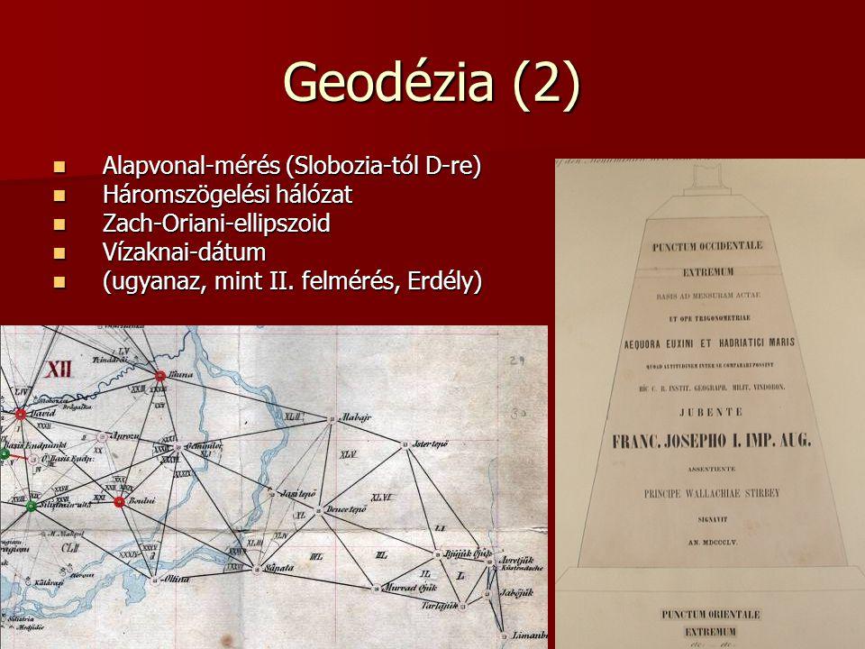 Geodézia (2) Alapvonal-mérés (Slobozia-tól D-re) Alapvonal-mérés (Slobozia-tól D-re) Háromszögelési hálózat Háromszögelési hálózat Zach-Oriani-ellipszoid Zach-Oriani-ellipszoid Vízaknai-dátum Vízaknai-dátum (ugyanaz, mint II.