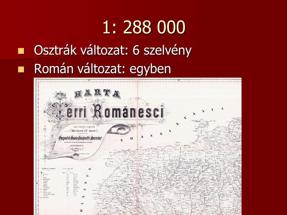 1: 288 000 Osztrák változat: 6 szelvény Osztrák változat: 6 szelvény Román változat: egyben Román változat: egyben