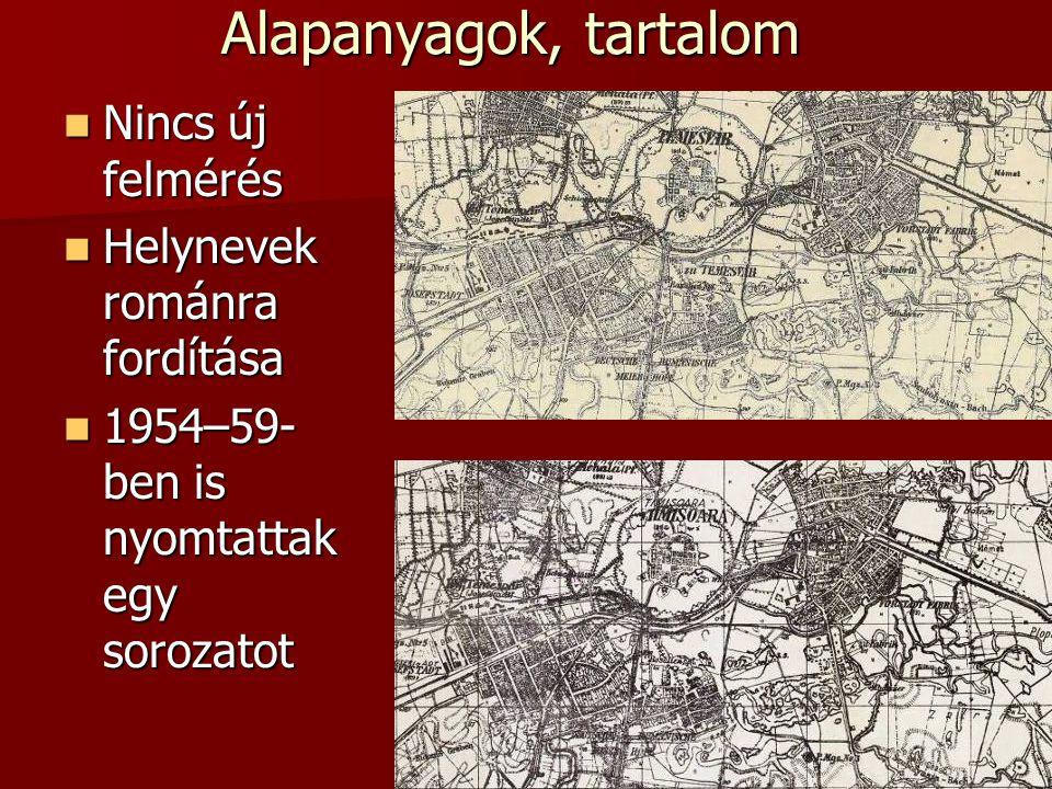 Alapanyagok, tartalom Nincs új felmérés Nincs új felmérés Helynevek románra fordítása Helynevek románra fordítása 1954–59- ben is nyomtattak egy sorozatot 1954–59- ben is nyomtattak egy sorozatot