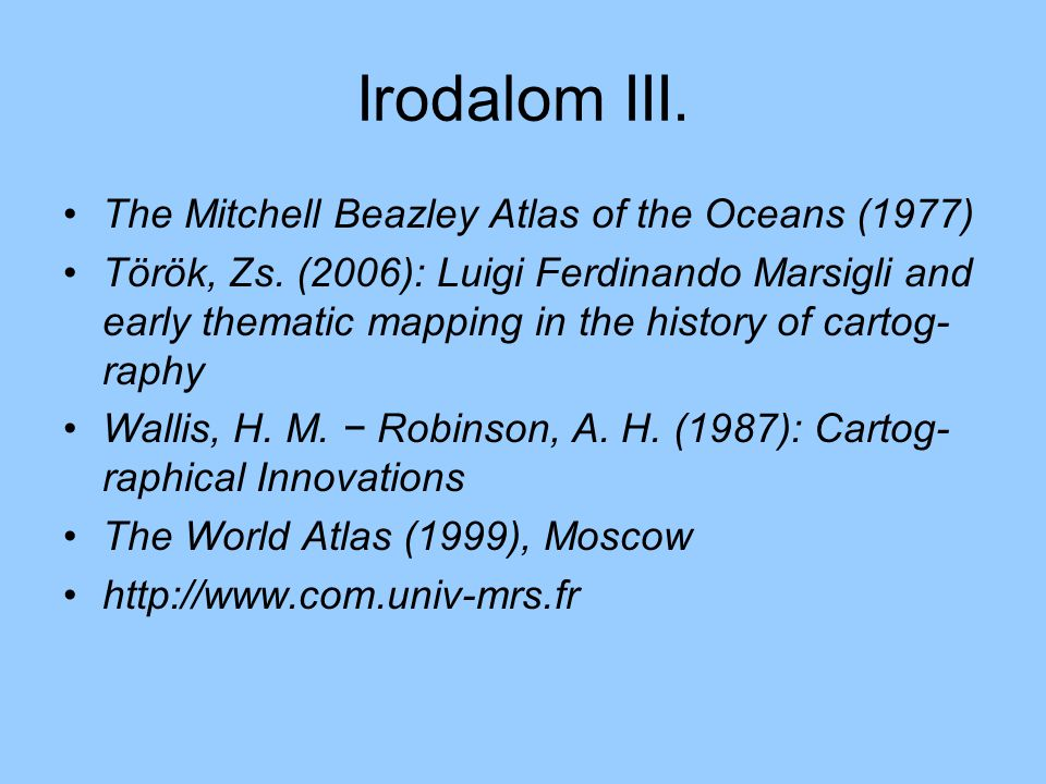 Irodalom III. The Mitchell Beazley Atlas of the Oceans (1977) Török, Zs. (2006): Luigi Ferdinando Marsigli and early thematic mapping in the history o