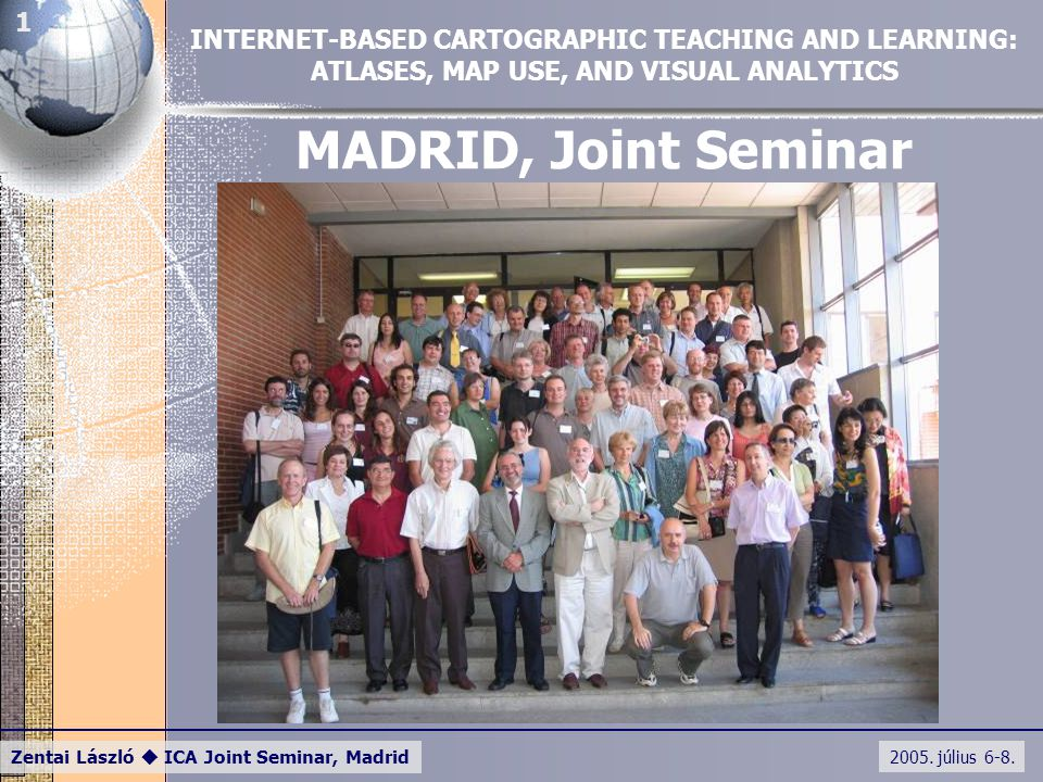 2005. július 6-8. Zentai László  ICA Joint Seminar, Madrid 1 MADRID, Joint Seminar INTERNET-BASED CARTOGRAPHIC TEACHING AND LEARNING: ATLASES, MAP US
