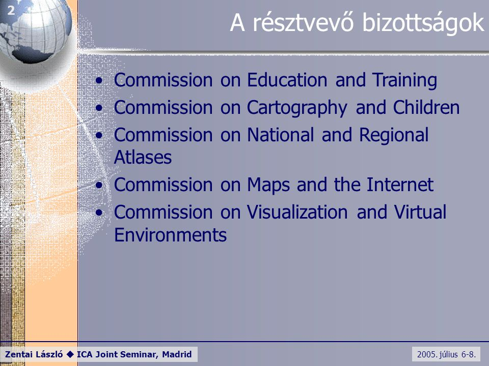 2005. július 6-8. Zentai László  ICA Joint Seminar, Madrid 2 A résztvevő bizottságok Commission on Education and Training Commission on Cartography a