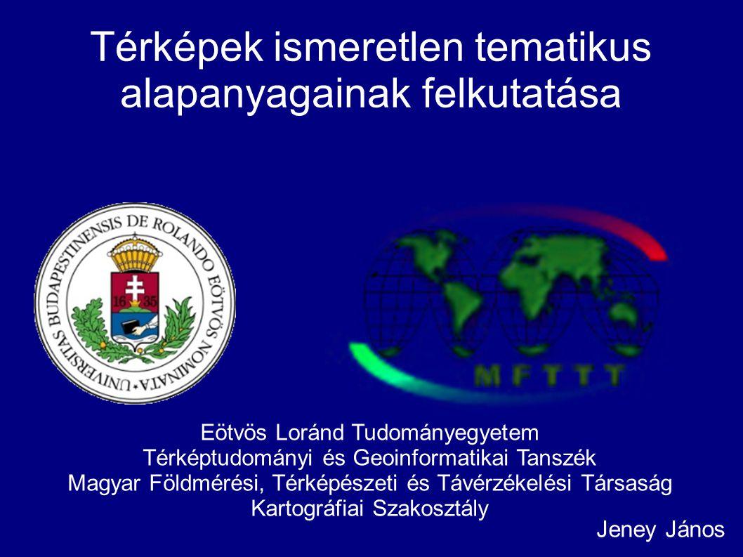 Térképek ismeretlen tematikus alapanyagainak felkutatása Jeney János Eötvös Loránd Tudományegyetem Térképtudományi és Geoinformatikai Tanszék Magyar F