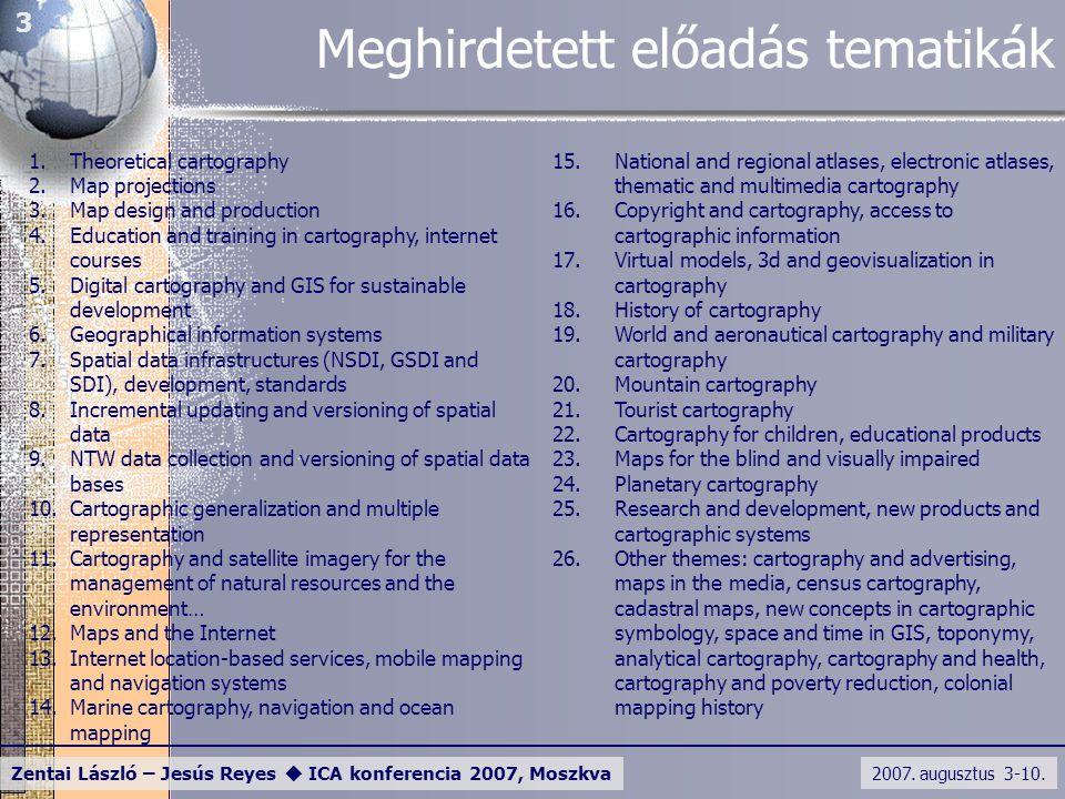 2007. augusztus 3-10. Zentai László – Jesús Reyes  ICA konferencia 2007, Moszkva 3 Meghirdetett előadás tematikák 1.Theoretical cartography 2.Map pro