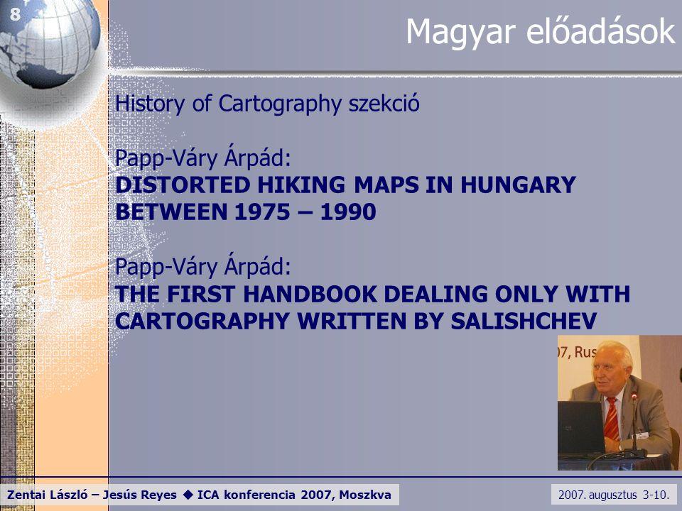 2007. augusztus 3-10. Zentai László – Jesús Reyes  ICA konferencia 2007, Moszkva 8 Magyar előadások History of Cartography szekció Papp-Váry Árpád: D