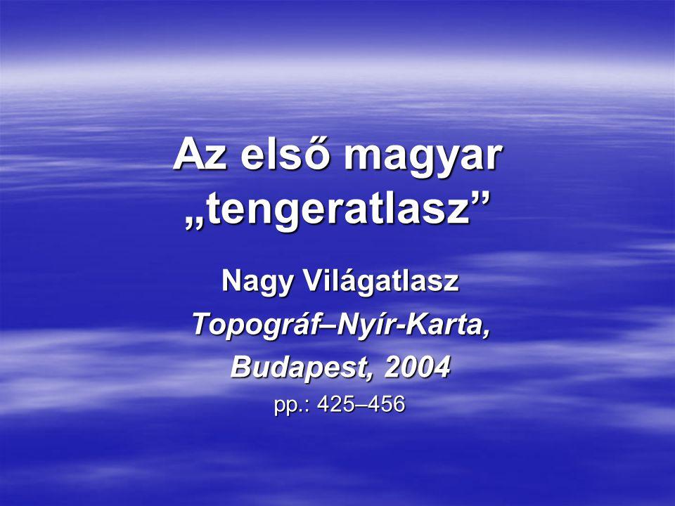 """Az első magyar """"tengeratlasz Nagy Világatlasz Topográf–Nyír-Karta, Budapest, 2004 pp.: 425–456"""