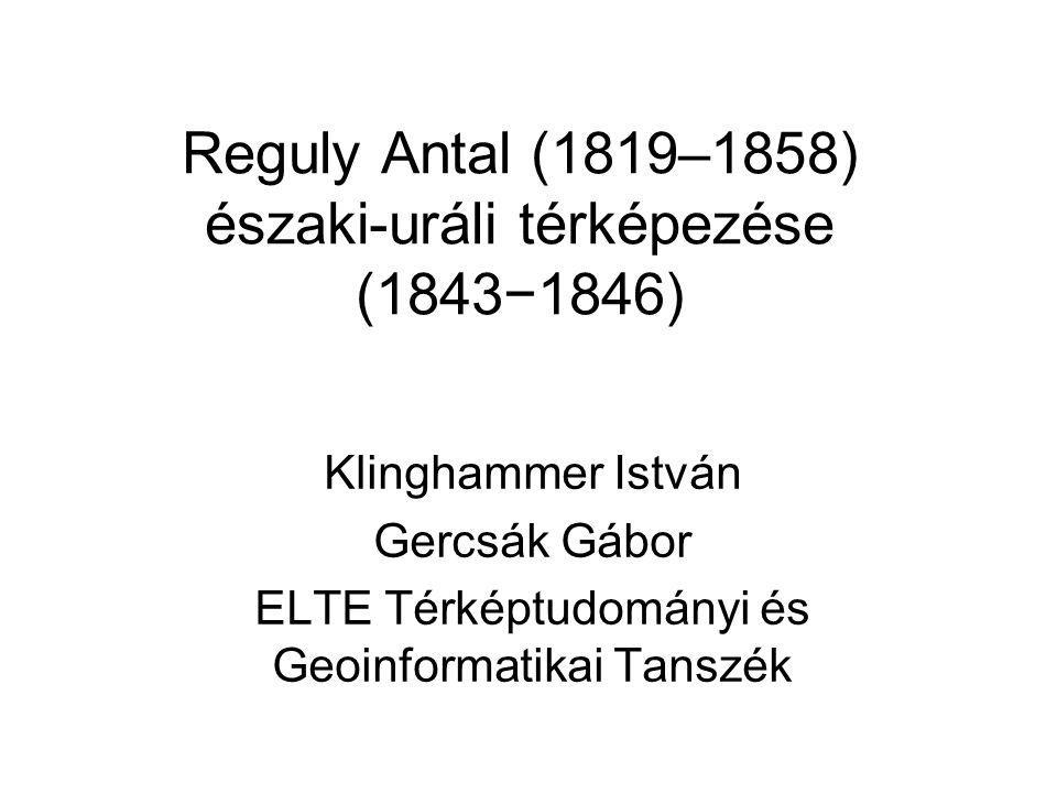 Reguly Antal (1819–1858) északi-uráli térképezése (1843−1846) Klinghammer István Gercsák Gábor ELTE Térképtudományi és Geoinformatikai Tanszék