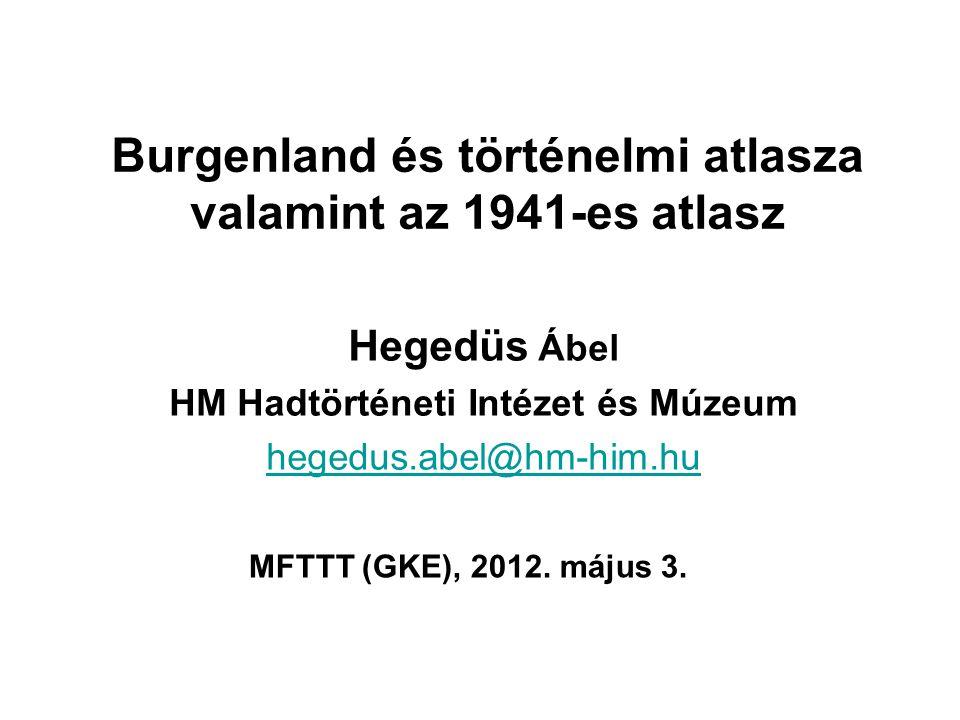 Burgenland és történelmi atlasza valamint az 1941-es atlasz Hegedüs Ábel HM Hadtörténeti Intézet és Múzeum hegedus.abel@hm-him.hu MFTTT (GKE), 2012.