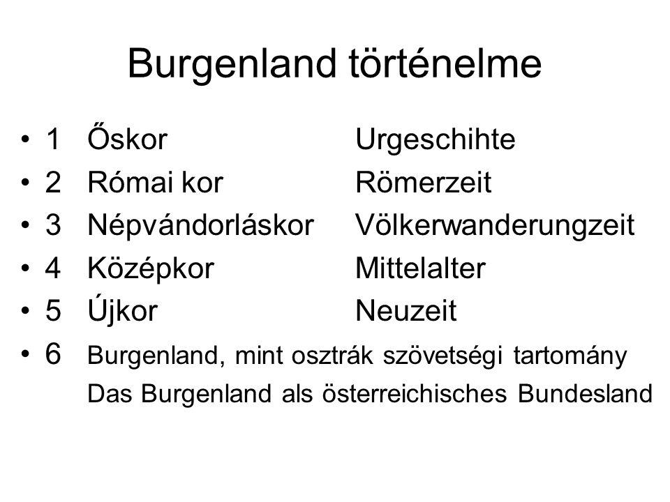 Burgenland történelme 1ŐskorUrgeschihte 2Római korRömerzeit 3NépvándorláskorVölkerwanderungzeit 4KözépkorMittelalter 5ÚjkorNeuzeit 6 Burgenland, mint osztrák szövetségi tartomány Das Burgenland als österreichisches Bundesland