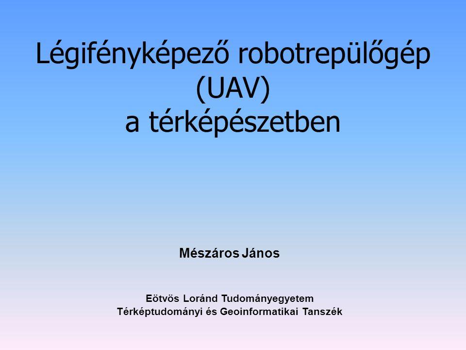 Légifényképező robotrepülőgép (UAV) a térképészetben Eötvös Loránd Tudományegyetem Térképtudományi és Geoinformatikai Tanszék Mészáros János