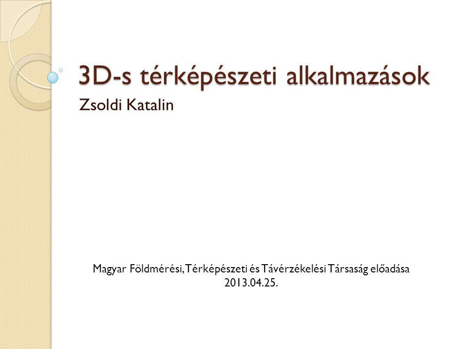 3D-s térképészeti alkalmazások Zsoldi Katalin Magyar Földmérési, Térképészeti és Távérzékelési Társaság előadása 2013.04.25.
