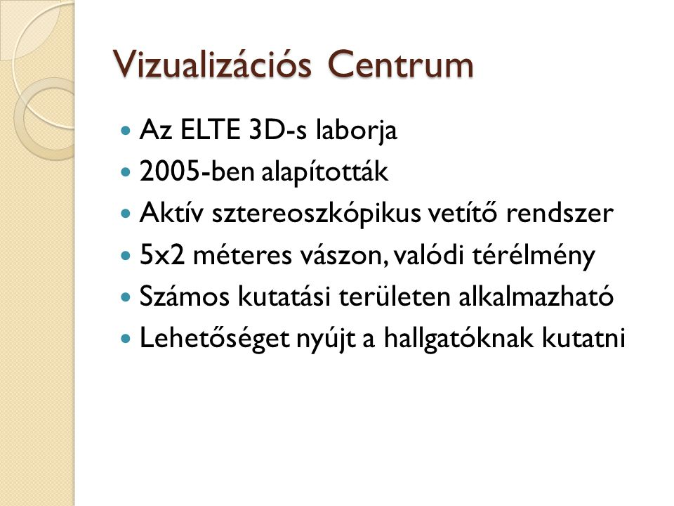 Vizualizációs Centrum Az ELTE 3D-s laborja 2005-ben alapították Aktív sztereoszkópikus vetítő rendszer 5x2 méteres vászon, valódi térélmény Számos kut