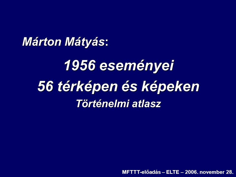1956 eseményei 56 térképen és képeken Történelmi atlasz MFTTT-előadás – ELTE – 2006. november 28. Márton Mátyás: