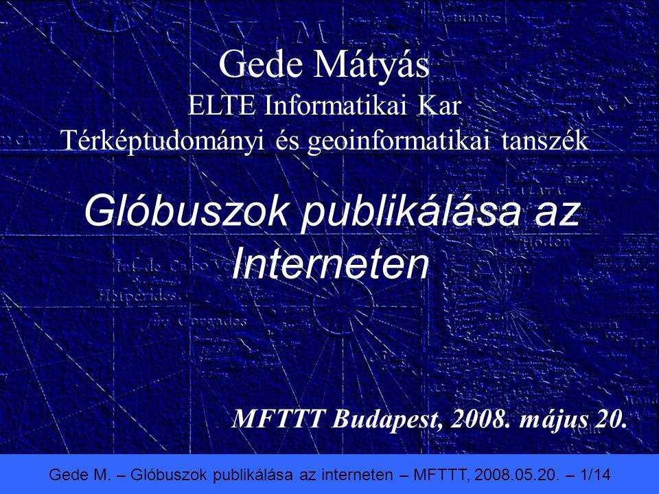 Gede M. – Glóbuszok publikálása az interneten – MFTTT, 2008.05.20. – 1/14 Glóbuszok publikálása az Interneten MFTTT Budapest, 2008. május 20. Gede Mát