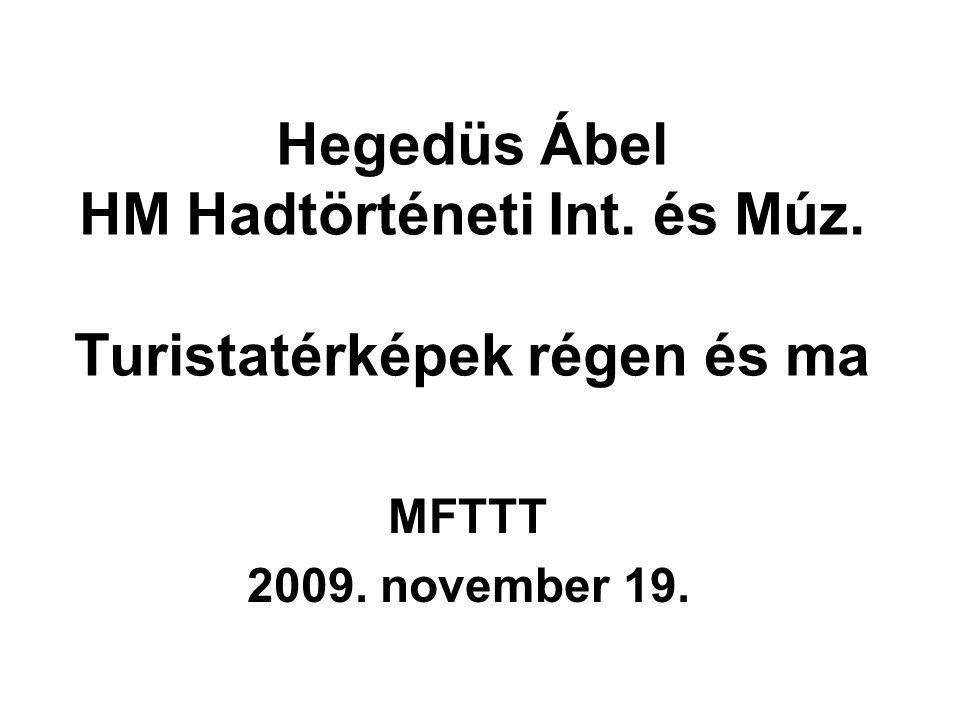 Hegedüs Ábel HM Hadtörténeti Int. és Múz. Turistatérképek régen és ma MFTTT 2009. november 19.