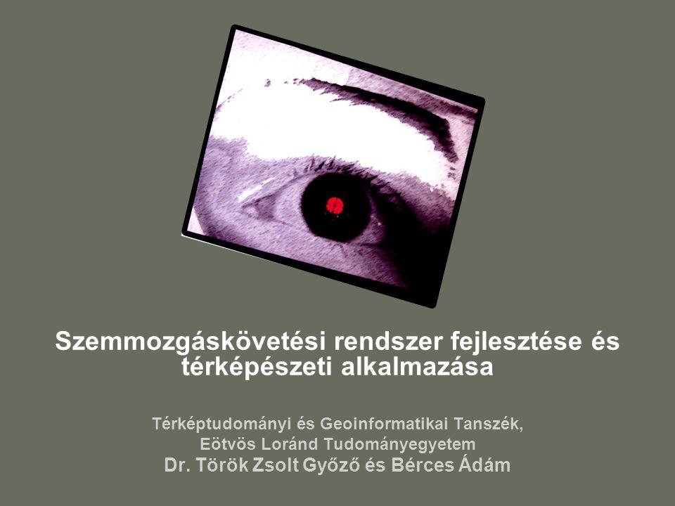 Szemmozgáskövetési rendszer fejlesztése és térképészeti alkalmazása Térképtudományi és Geoinformatikai Tanszék, Eötvös Loránd Tudományegyetem Dr.