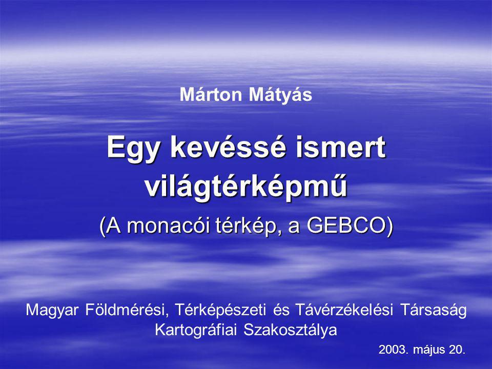Egy kevéssé ismert világtérképmű (A monacói térkép, a GEBCO) Márton Mátyás Magyar Földmérési, Térképészeti és Távérzékelési Társaság Kartográfiai Szak