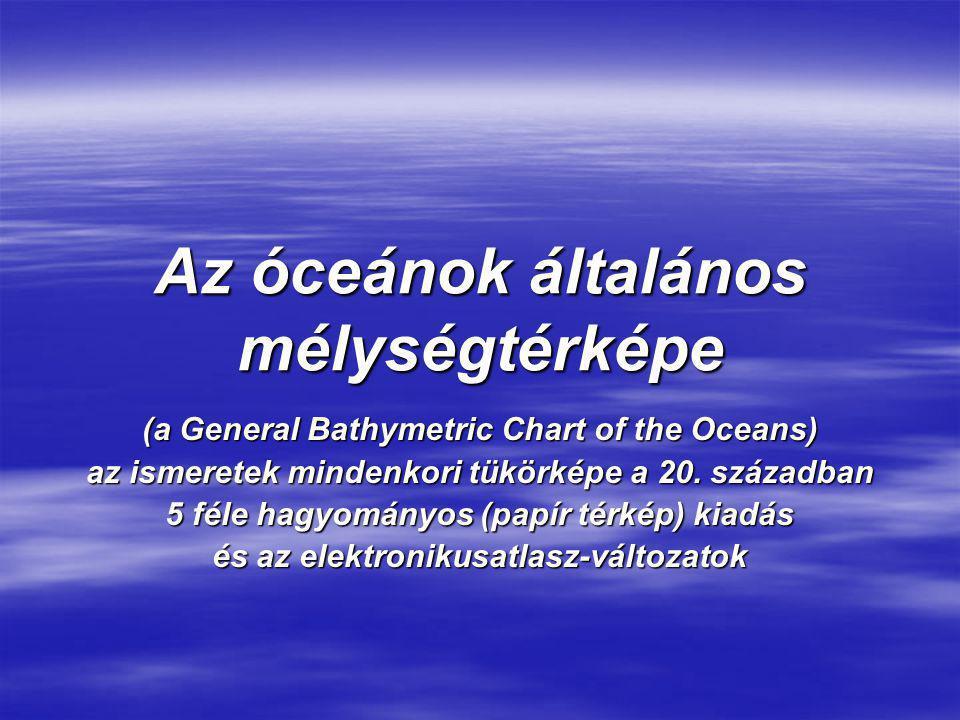 Az óceánok általános mélységtérképe (a General Bathymetric Chart of the Oceans) az ismeretek mindenkori tükörképe a 20. században 5 féle hagyományos (