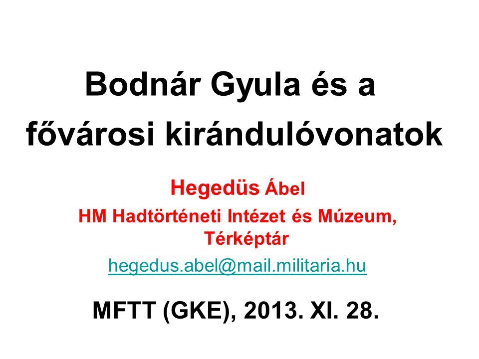 Bodnár Gyula és a fővárosi kirándulóvonatok Hegedüs Ábel HM Hadtörténeti Intézet és Múzeum, Térképtár hegedus.abel@mail.militaria.hu MFTT (GKE), 2013.
