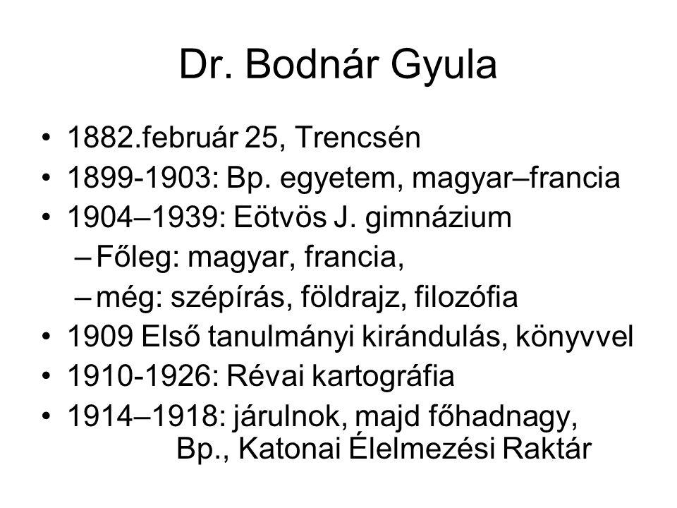 Dr. Bodnár Gyula 1882.február 25, Trencsén 1899-1903: Bp. egyetem, magyar–francia 1904–1939: Eötvös J. gimnázium –Főleg: magyar, francia, –még: szépír