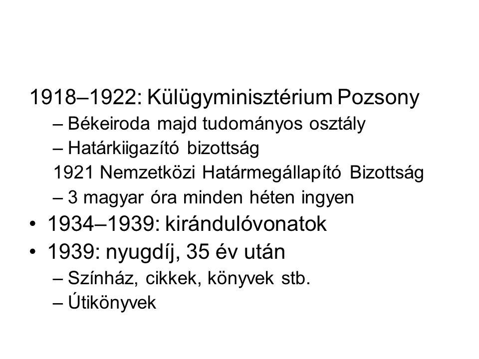 1918–1922: Külügyminisztérium Pozsony –Békeiroda majd tudományos osztály –Határkiigazító bizottság 1921 Nemzetközi Határmegállapító Bizottság –3 magyar óra minden héten ingyen 1934–1939: kirándulóvonatok 1939: nyugdíj, 35 év után –Színház, cikkek, könyvek stb.