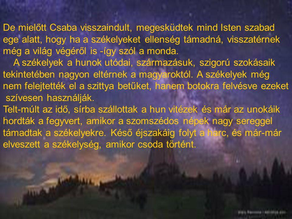 De mielőtt Csaba visszaindult, megesküdtek mind Isten szabad ege alatt, hogy ha a székelyeket ellenség támadná, visszatérnek még a világ végéről is -í