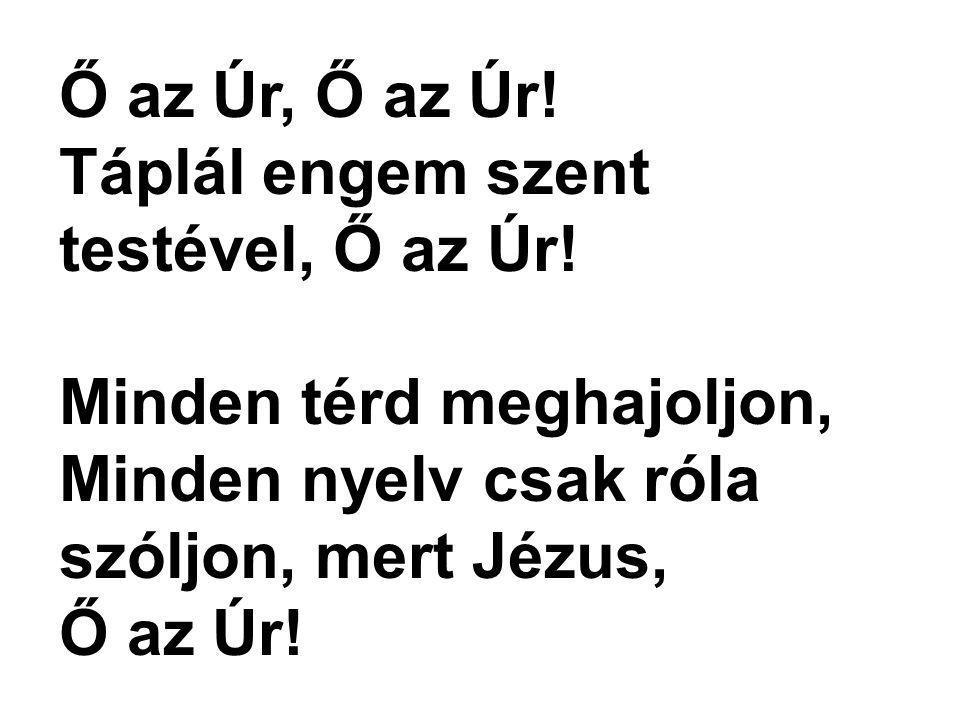 Ő az Úr, Ő az Úr! Táplál engem szent testével, Ő az Úr! Minden térd meghajoljon, Minden nyelv csak róla szóljon, mert Jézus, Ő az Úr!