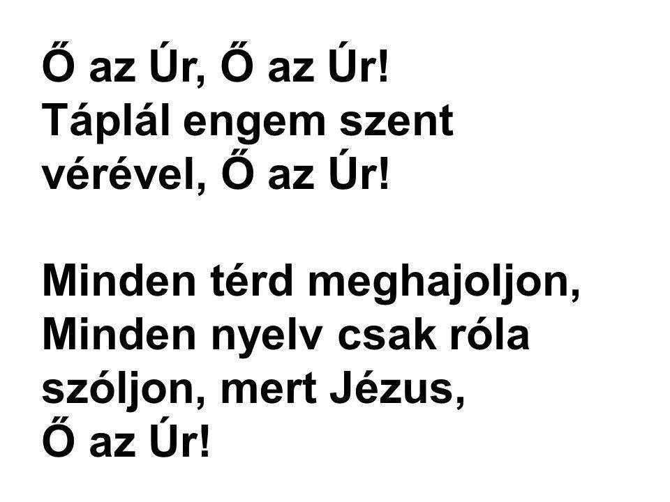 Ő az Úr, Ő az Úr! Táplál engem szent vérével, Ő az Úr! Minden térd meghajoljon, Minden nyelv csak róla szóljon, mert Jézus, Ő az Úr!