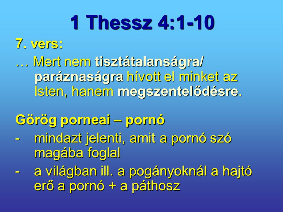 1 Thessz 4:1-10 7. vers: … Mert nem tisztátalanságra/ paráznaságra hívott el minket az Isten, hanem megszentelődésre. Görög porneai – pornó -mindazt j