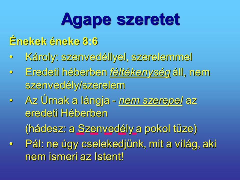 Agape szeretet Énekek éneke 8:6 Károly: szenvedéllyel, szerelemmelKároly: szenvedéllyel, szerelemmel Eredeti héberben féltékenység áll, nem szenvedély