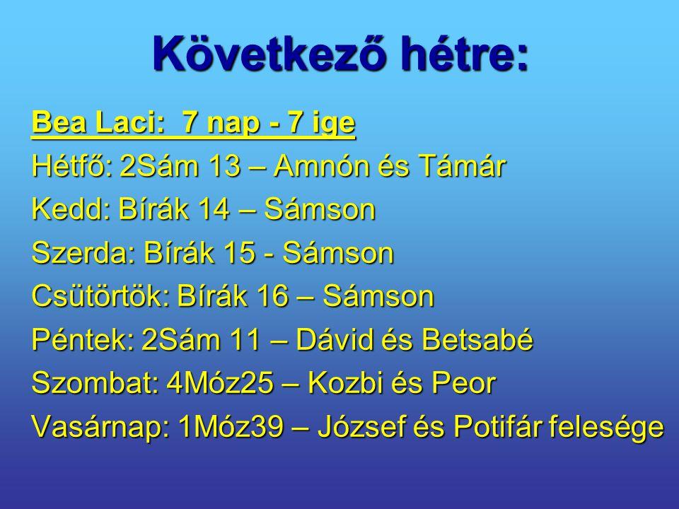Következő hétre: Bea Laci: 7 nap - 7 ige Hétfő: 2Sám 13 – Amnón és Támár Kedd: Bírák 14 – Sámson Szerda: Bírák 15 - Sámson Csütörtök: Bírák 16 – Sámso