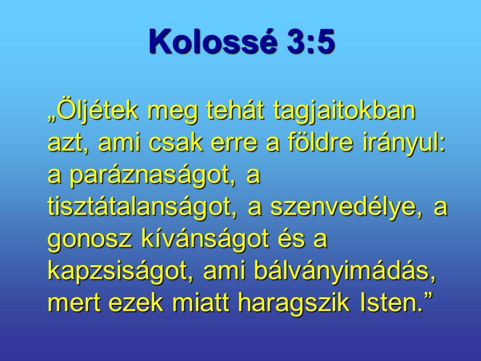 """Kolossé 3:5 """"Öljétek meg tehát tagjaitokban azt, ami csak erre a földre irányul: a paráznaságot, a tisztátalanságot, a szenvedélye, a gonosz kívánságo"""