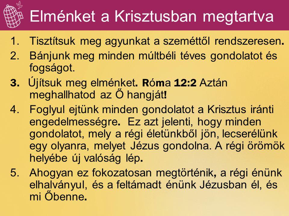Elménket a Krisztusban megtartva 1.Tisztítsuk meg agyunkat a szeméttől rendszeresen. 2.Bánjunk meg minden múltbéli téves gondolatot és fogságot. 3. Új