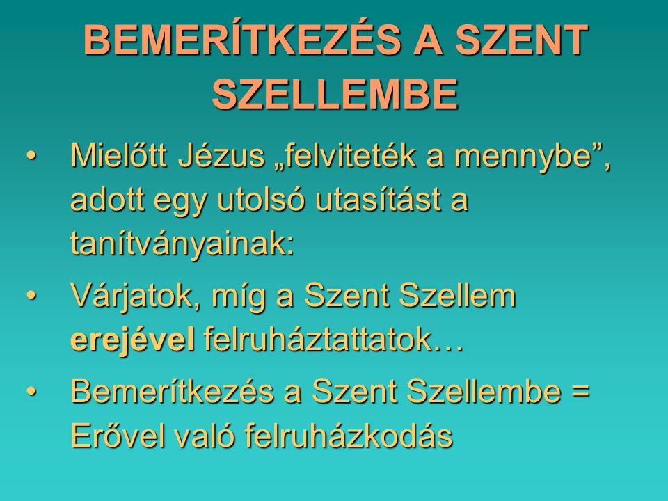 """BEMERÍTKEZÉS A SZENT SZELLEMBE Mielőtt Jézus """"felviteték a mennybe , adott egy utolsó utasítást a tanítványainak:Mielőtt Jézus """"felviteték a mennybe , adott egy utolsó utasítást a tanítványainak: Várjatok, míg a Szent Szellem erejével felruháztattatok…Várjatok, míg a Szent Szellem erejével felruháztattatok… Bemerítkezés a Szent Szellembe = Erővel való felruházkodásBemerítkezés a Szent Szellembe = Erővel való felruházkodás"""