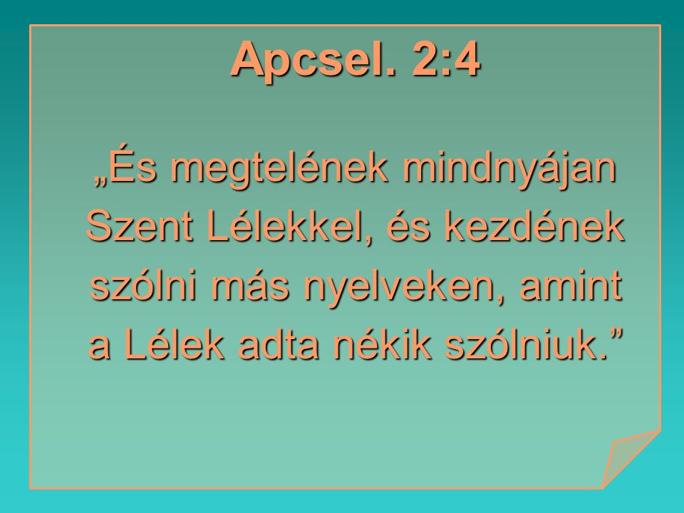 """Apcsel. 2:4 """"És megtelének mindnyájan Szent Lélekkel, és kezdének szólni más nyelveken, amint a Lélek adta nékik szólniuk."""""""