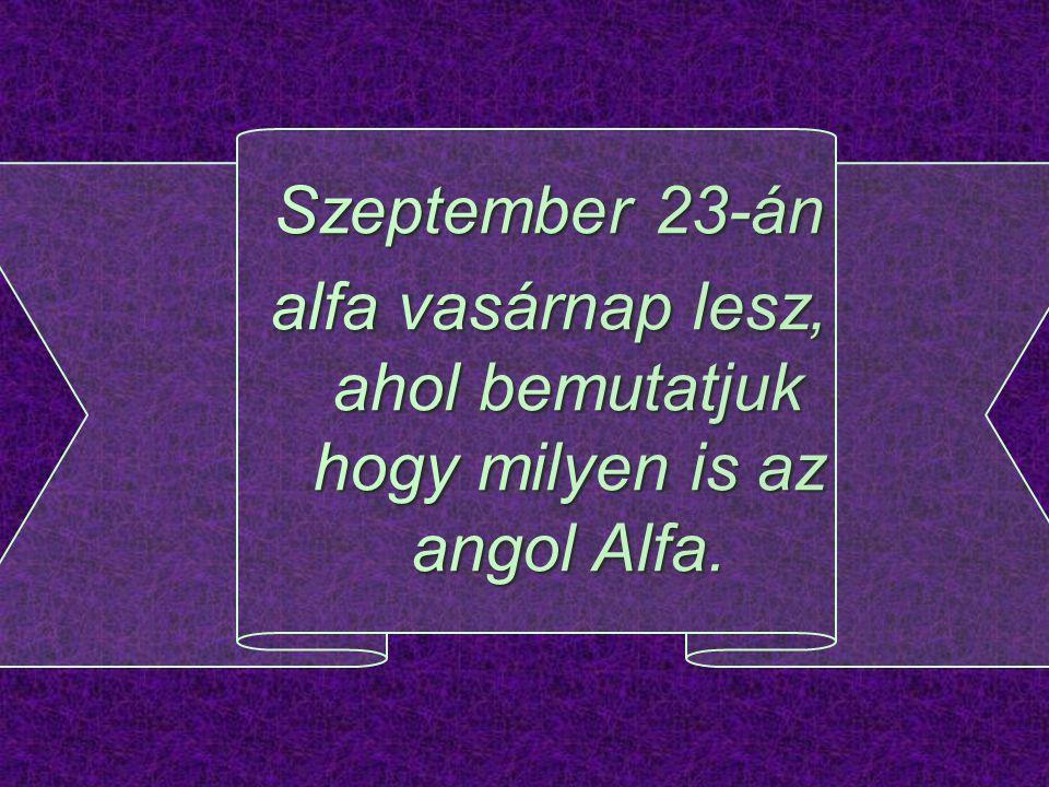 Szeptember 23-án alfa vasárnap lesz, ahol bemutatjuk hogy milyen is az angol Alfa.