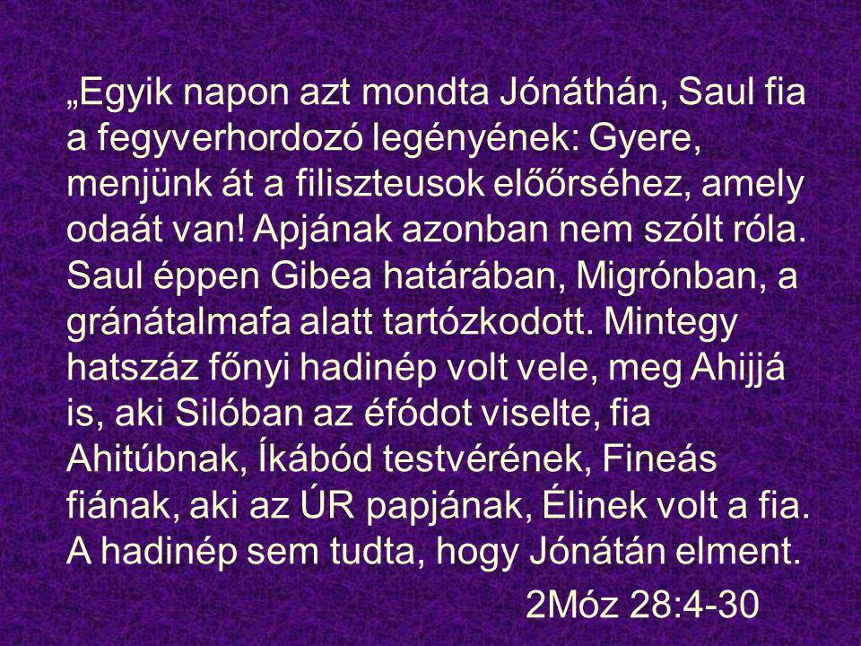 """""""Egyik napon azt mondta Jónáthán, Saul fia a fegyverhordozó legényének: Gyere, menjünk át a filiszteusok előőrséhez, amely odaát van! Apjának azonban"""