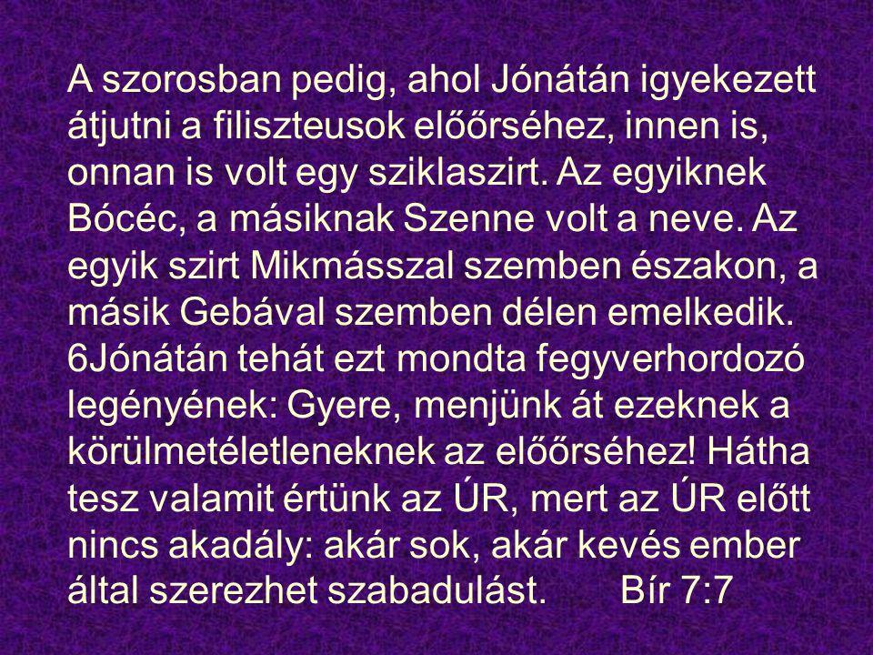 A szorosban pedig, ahol Jónátán igyekezett átjutni a filiszteusok előőrséhez, innen is, onnan is volt egy sziklaszirt. Az egyiknek Bócéc, a másiknak S