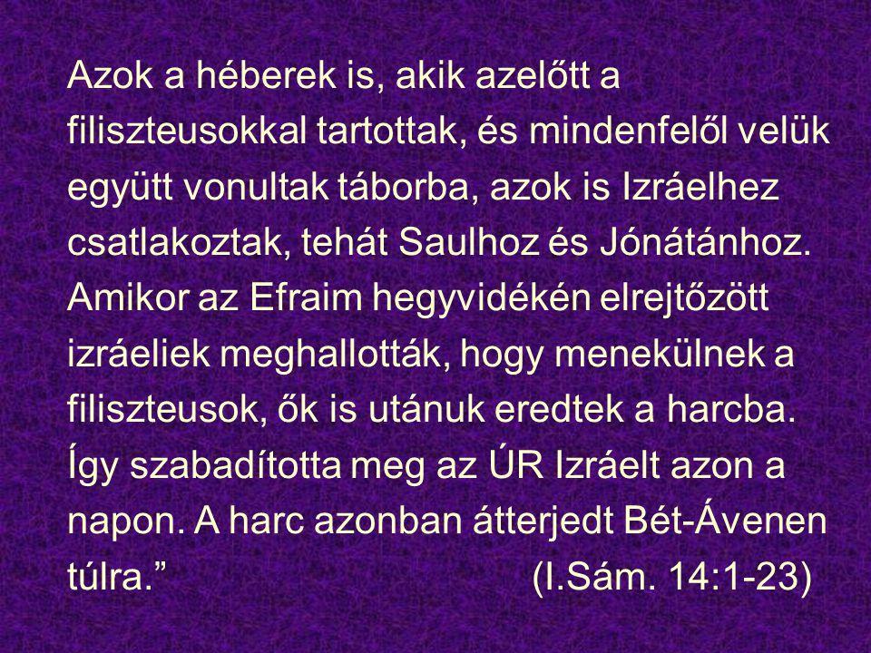 Azok a héberek is, akik azelőtt a filiszteusokkal tartottak, és mindenfelől velük együtt vonultak táborba, azok is Izráelhez csatlakoztak, tehát Saulh