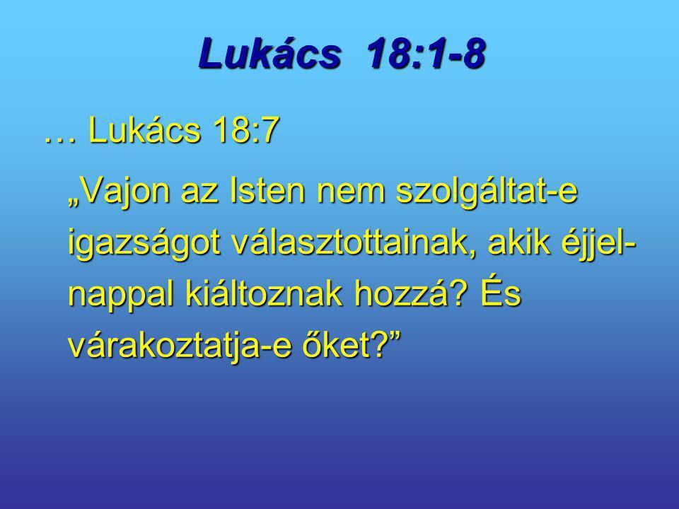 """Lukács 18:1-8 … Lukács 18:7 """"Vajon az Isten nem szolgáltat-e igazságot választottainak, akik éjjel- nappal kiáltoznak hozzá? És várakoztatja-e őket?"""""""