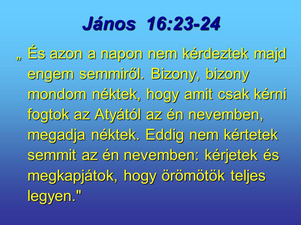 """János 16:23-24 """"És azon a napon nem kérdeztek majd engem semmiről. Bizony, bizony mondom néktek, hogy amit csak kérni fogtok az Atyától az én nevemben"""