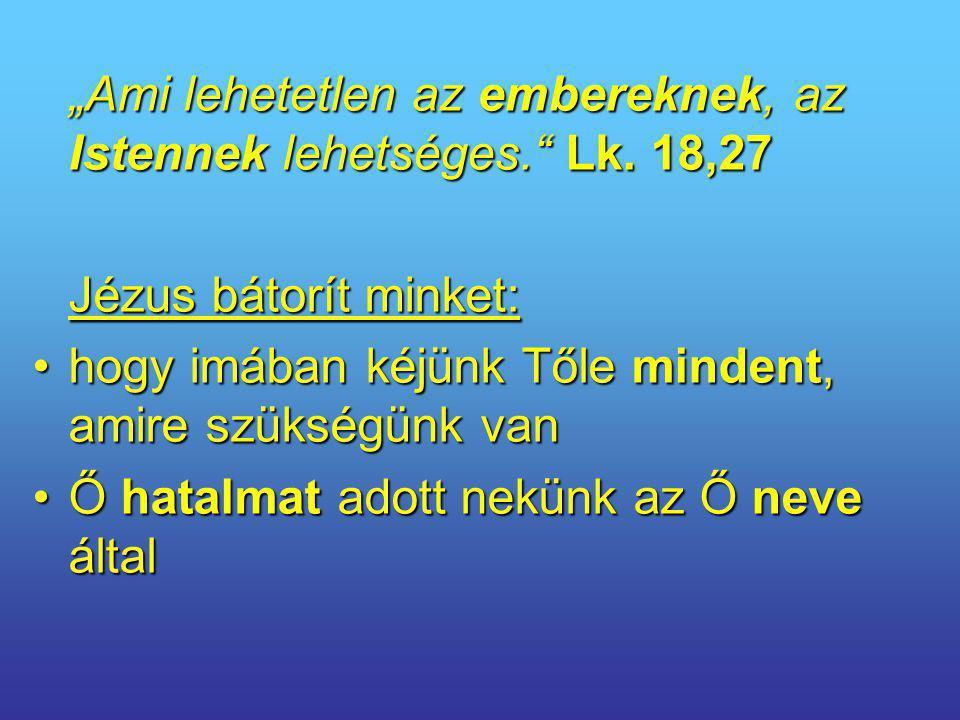 """""""Ami lehetetlen az embereknek, az Istennek lehetséges."""" Lk. 18,27 Jézus bátorít minket: hogy imában kéjünk Tőle mindent, amire szükségünk vanhogy imáb"""