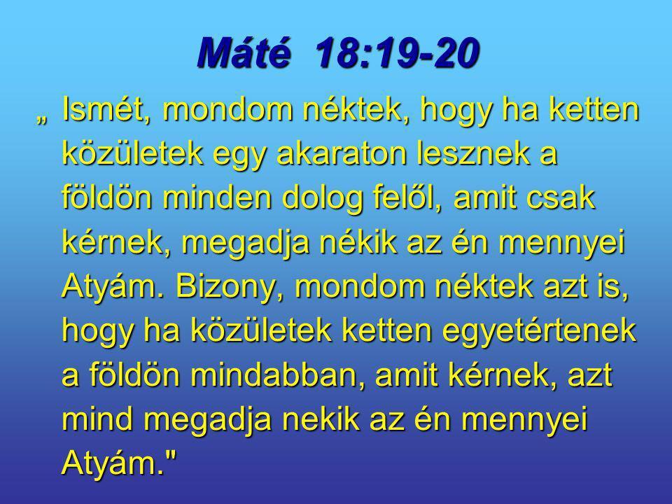 """Máté 18:19-20 """"Ismét, mondom néktek, hogy ha ketten közületek egy akaraton lesznek a földön minden dolog felől, amit csak kérnek, megadja nékik az én"""
