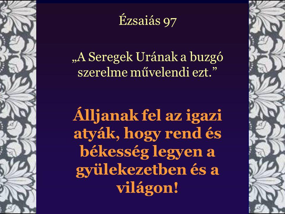 """Ézsaiás 97 """"A Seregek Urának a buzgó szerelme művelendi ezt. Álljanak fel az igazi atyák, hogy rend és békesség legyen a gyülekezetben és a világon!"""