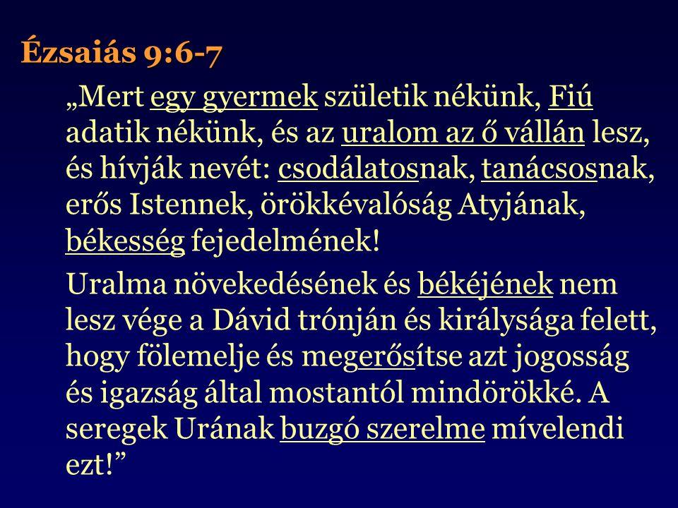 """Ézsaiás 9:6-7 """"Mert egy gyermek születik nékünk, Fiú adatik nékünk, és az uralom az ő vállán lesz, és hívják nevét: csodálatosnak, tanácsosnak, erős Istennek, örökkévalóság Atyjának, békesség fejedelmének."""