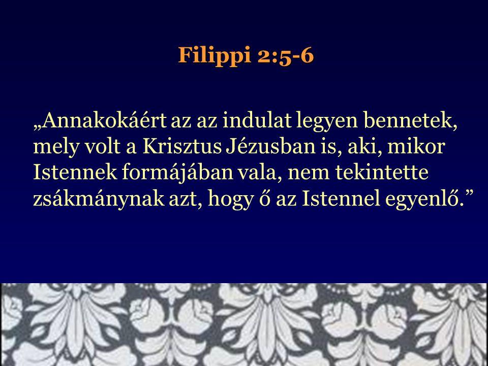 """Filippi 2:5-6 """"Annakokáért az az indulat legyen bennetek, mely volt a Krisztus Jézusban is, aki, mikor Istennek formájában vala, nem tekintette zsákmá"""