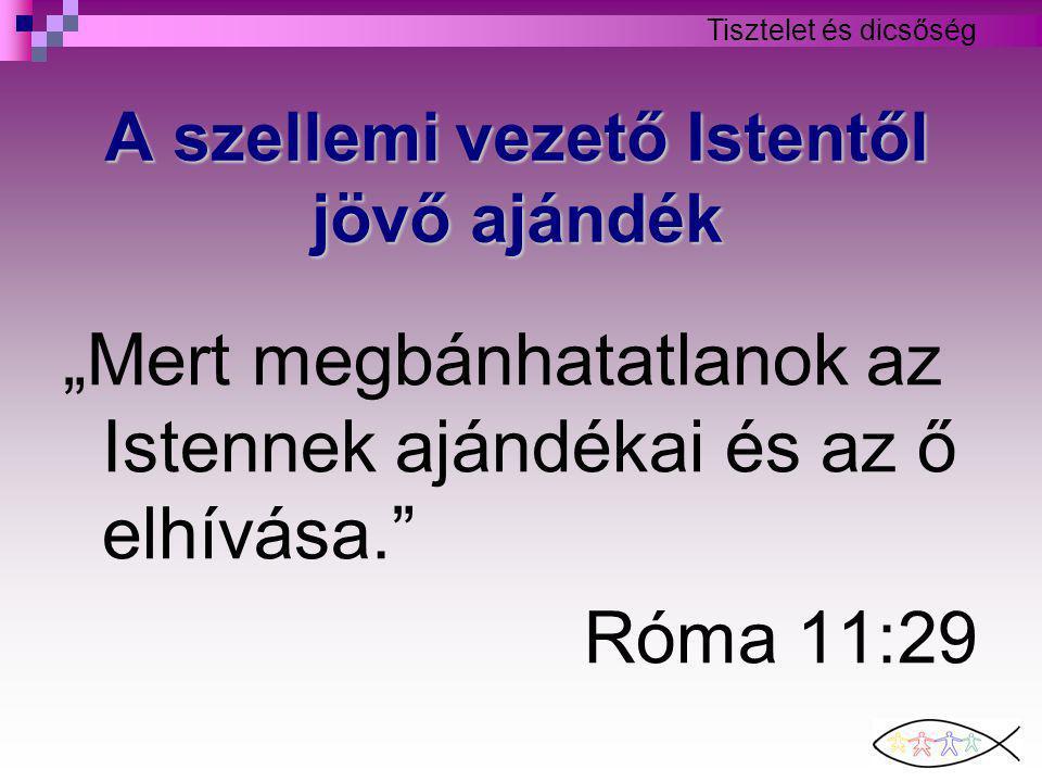 """Tisztelet és dicsőség A szellemi vezető Istentől jövő ajándék """"Mert megbánhatatlanok az Istennek ajándékai és az ő elhívása. Róma 11:29"""