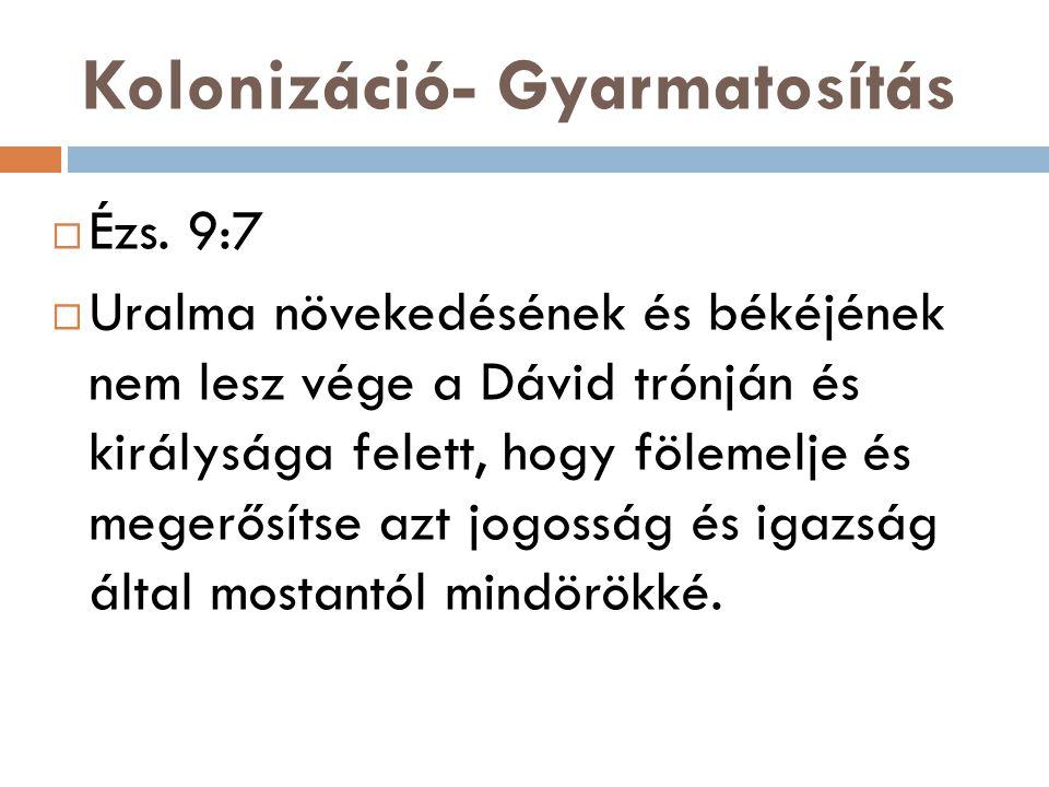 Kolonizáció- Gyarmatosítás  Ézs. 9:7  Uralma növekedésének és békéjének nem lesz vége a Dávid trónján és királysága felett, hogy fölemelje és megerő