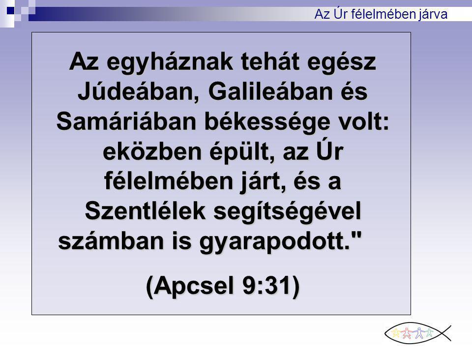 Az Úr félelmében járva Az egyháznak tehát egész Júdeában, Galileában és Samáriában békessége volt: eközben épült, az Úr félelmében járt, és a Szentlél