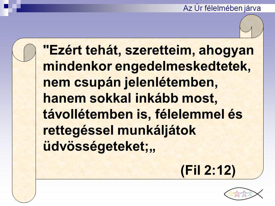 """Az Úr félelmében járva Ezért tehát, szeretteim, ahogyan mindenkor engedelmeskedtetek, nem csupán jelenlétemben, hanem sokkal inkább most, távollétemben is, félelemmel és rettegéssel munkáljátok üdvösségeteket;"""" (Fil 2:12)"""